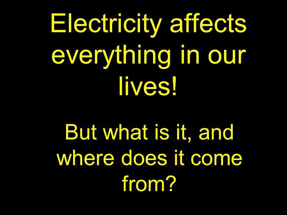 Electricity affects everything in our lives! But what is it, and where does it come from