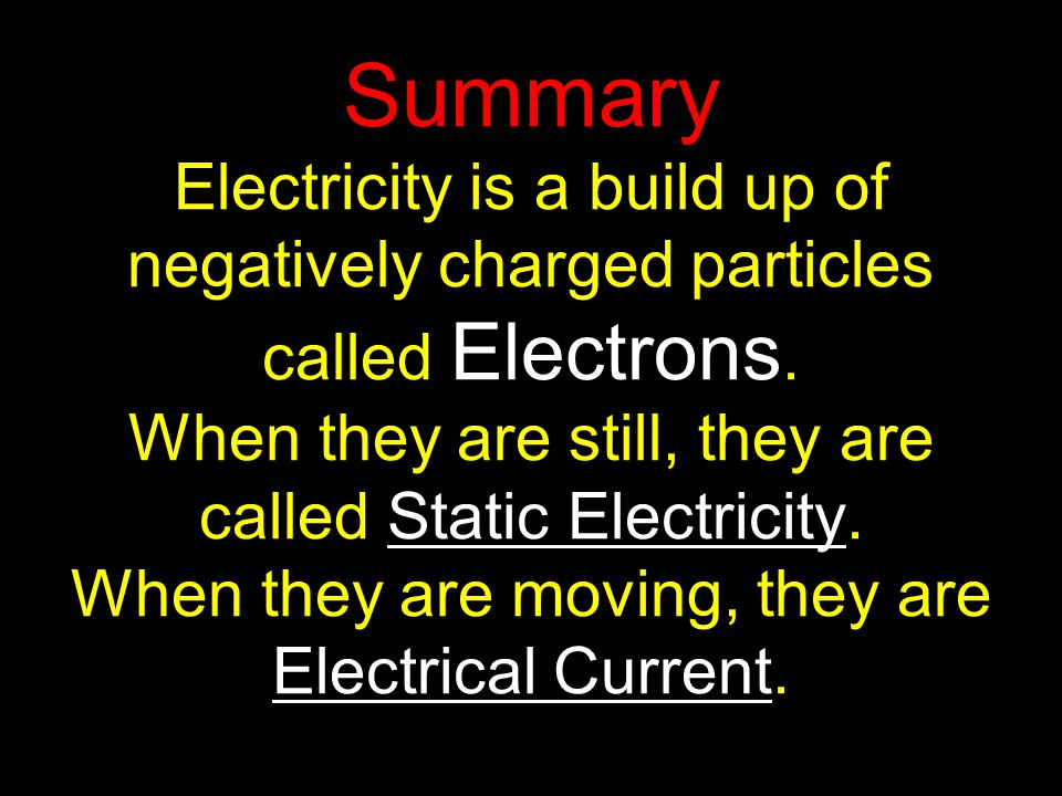 Summary Electricity is a build up of negatively charged particles called Electrons.