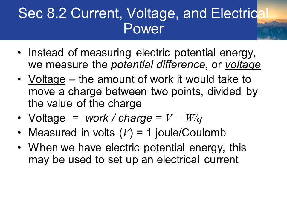 Sec 8.2 Current, Voltage, and Electrical Power Instead of measuring electric potential energy, we measure the potential difference, or voltage Voltage
