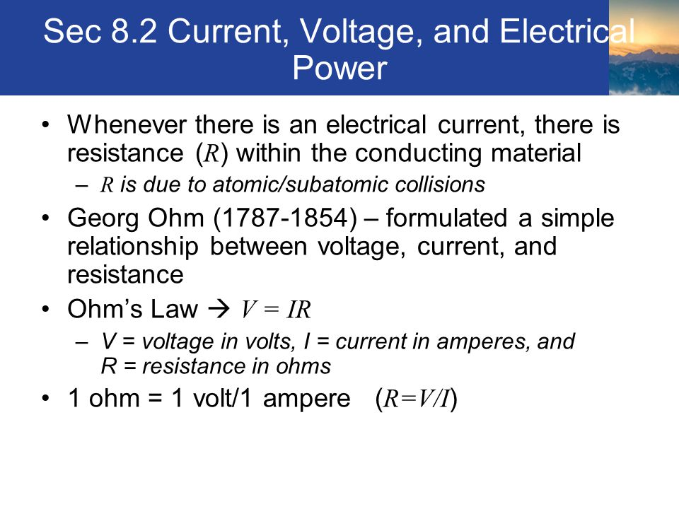 Sec 8.2 Current, Voltage, and Electrical Power Whenever there is an electrical current, there is resistance ( R ) within the conducting material – R i