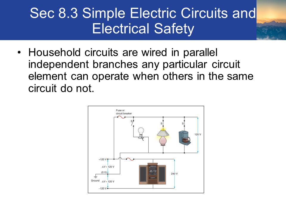 Sec 8.3 Simple Electric Circuits and Electrical Safety Household circuits are wired in parallel independent branches any particular circuit element ca