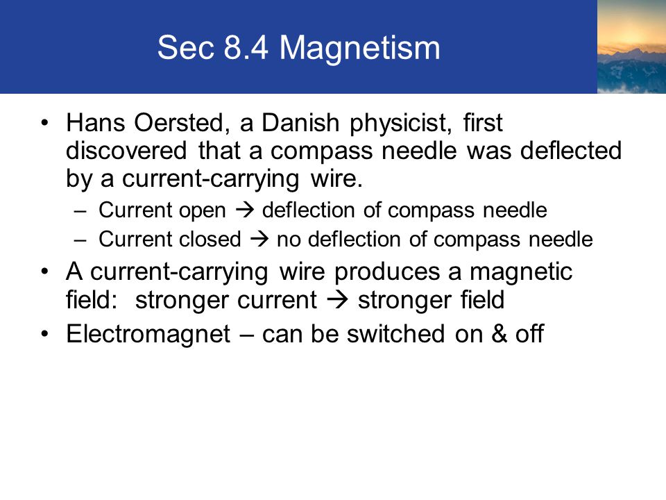 Sec 8.4 Magnetism Hans Oersted, a Danish physicist, first discovered that a compass needle was deflected by a current-carrying wire. –Current open  d