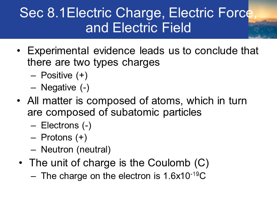 Sec 8.1Electric Charge, Electric Force, and Electric Field Experimental evidence leads us to conclude that there are two types charges –Positive (+) –