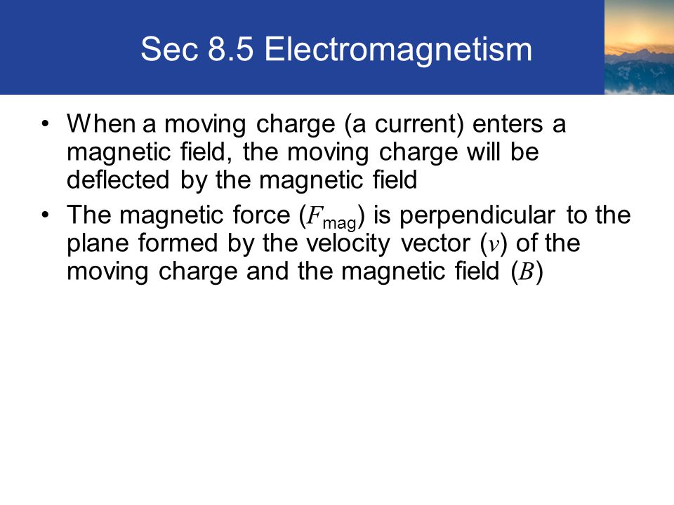 Sec 8.5 Electromagnetism When a moving charge (a current) enters a magnetic field, the moving charge will be deflected by the magnetic field The magne