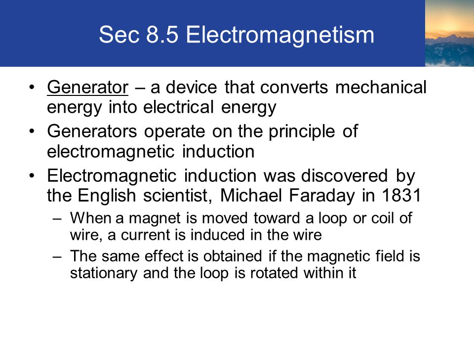 Sec 8.5 Electromagnetism Generator – a device that converts mechanical energy into electrical energy Generators operate on the principle of electromag