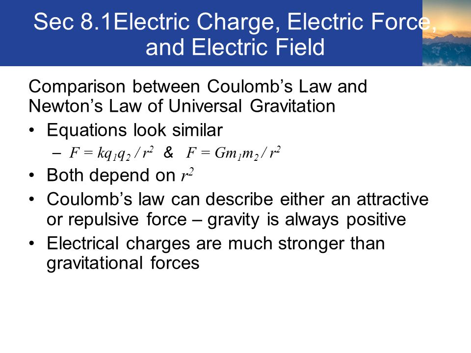 Sec 8.1Electric Charge, Electric Force, and Electric Field Comparison between Coulomb's Law and Newton's Law of Universal Gravitation Equations look s
