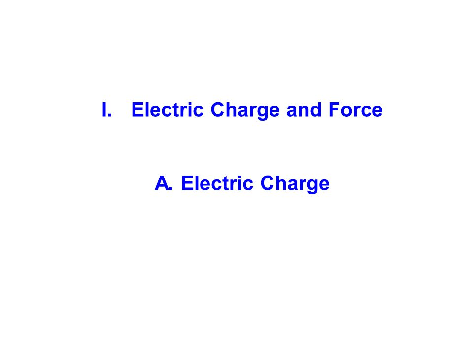 I.Electric Charge and Force A. Electric Charge