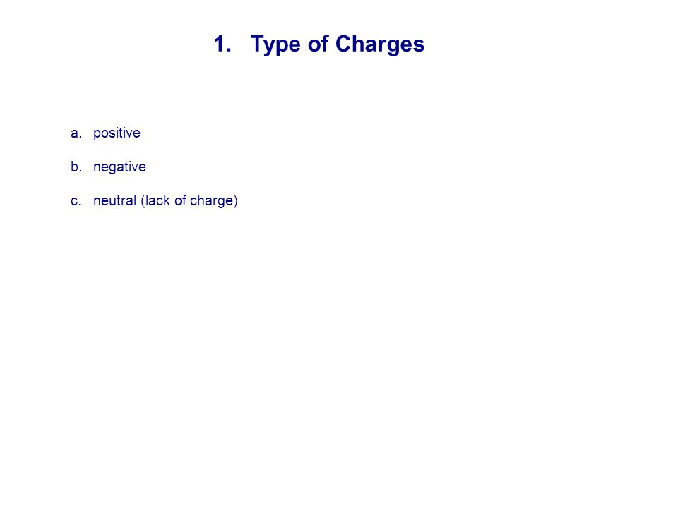 1. Type of Charges a.positive b.negative c.neutral (lack of charge)