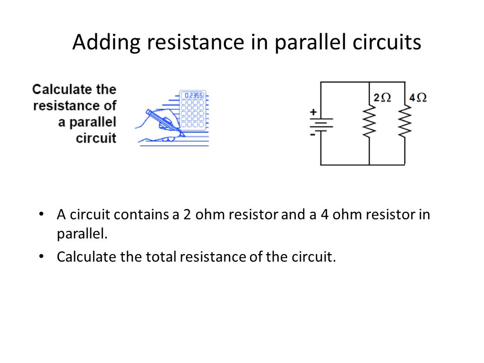 Adding resistance in parallel circuits A circuit contains a 2 ohm resistor and a 4 ohm resistor in parallel.