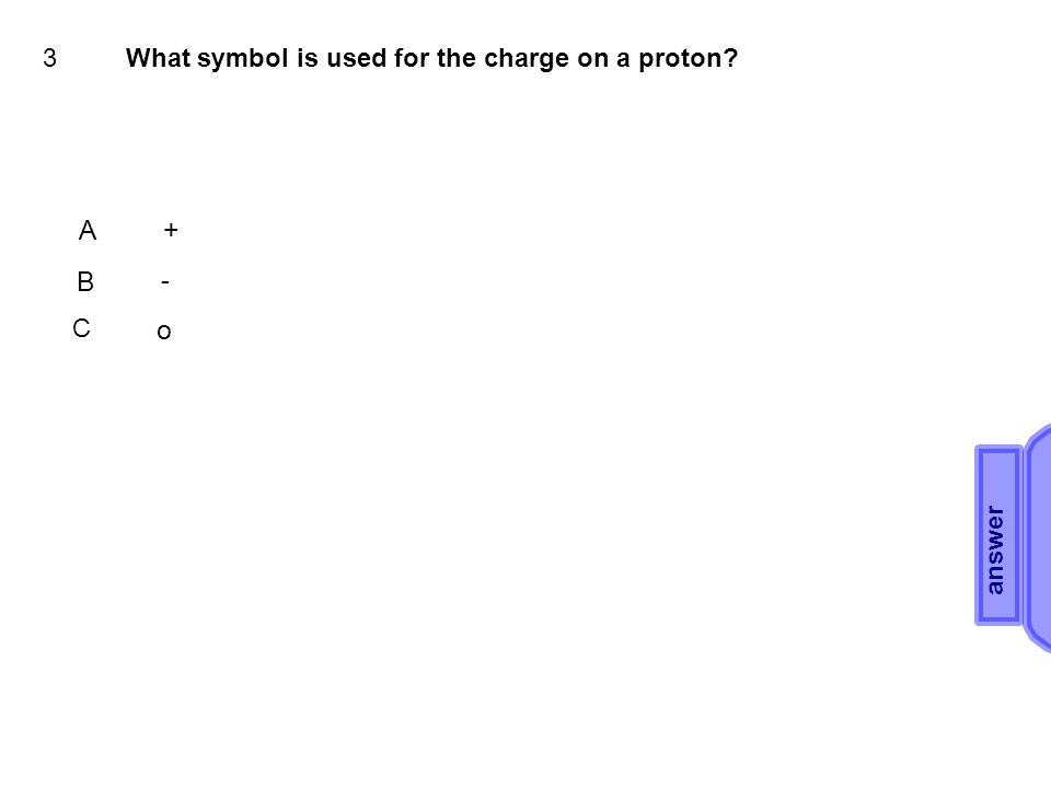 3What symbol is used for the charge on a proton A+ B - C o answer A