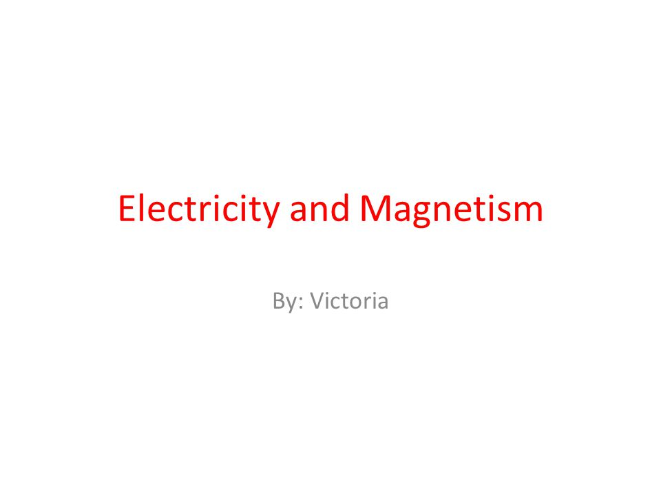 Electricity and Magnetism By: Victoria