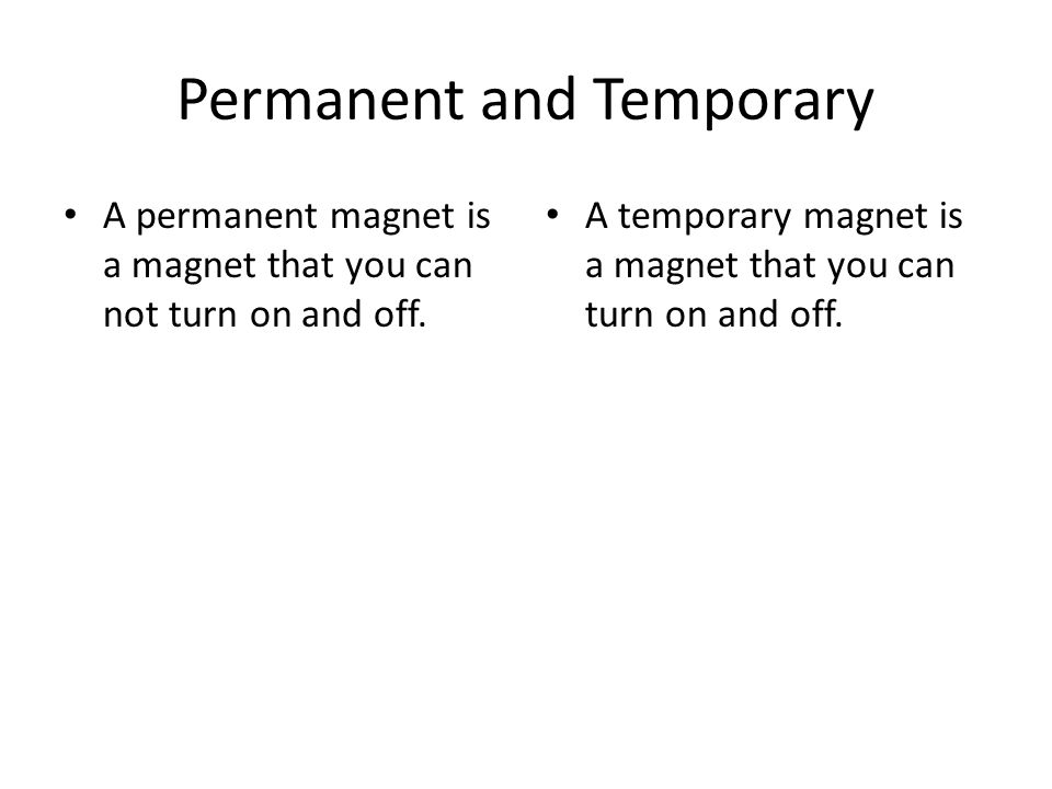 Permanent and Temporary A permanent magnet is a magnet that you can not turn on and off.