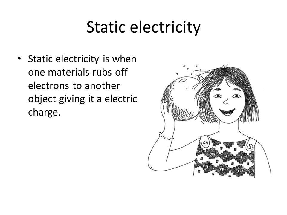 Static electricity Static electricity is when one materials rubs off electrons to another object giving it a electric charge.