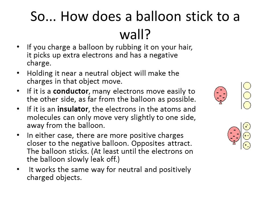 If you charge a balloon by rubbing it on your hair, it picks up extra electrons and has a negative charge. Holding it near a neutral object will make