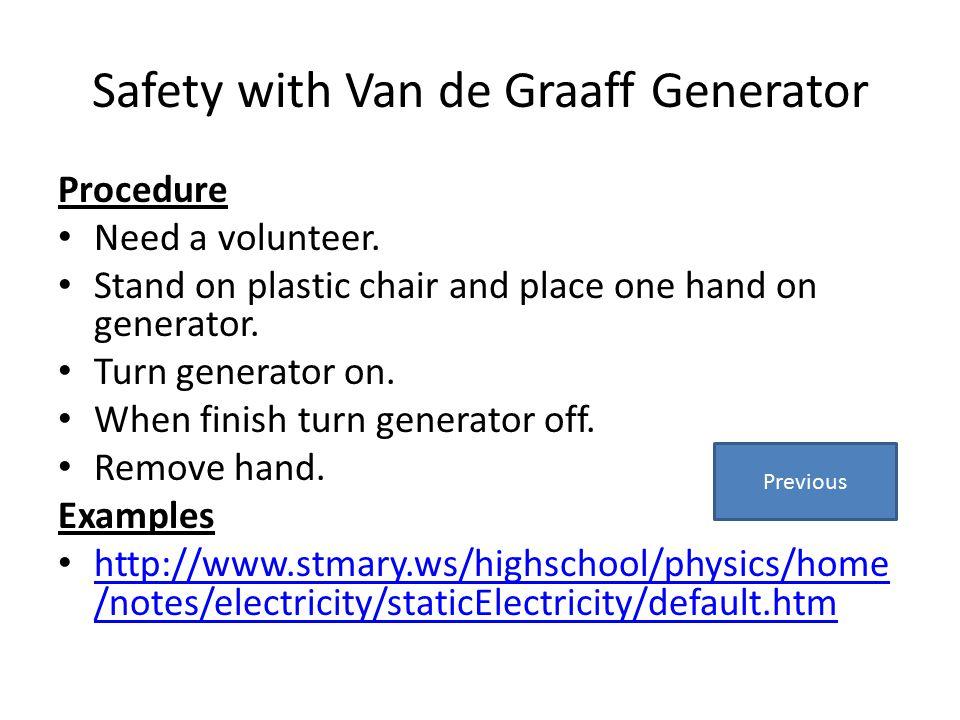 Safety with Van de Graaff Generator Procedure Need a volunteer. Stand on plastic chair and place one hand on generator. Turn generator on. When finish