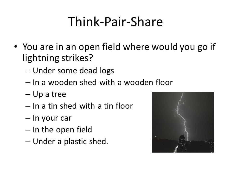 Think-Pair-Share You are in an open field where would you go if lightning strikes? – Under some dead logs – In a wooden shed with a wooden floor – Up