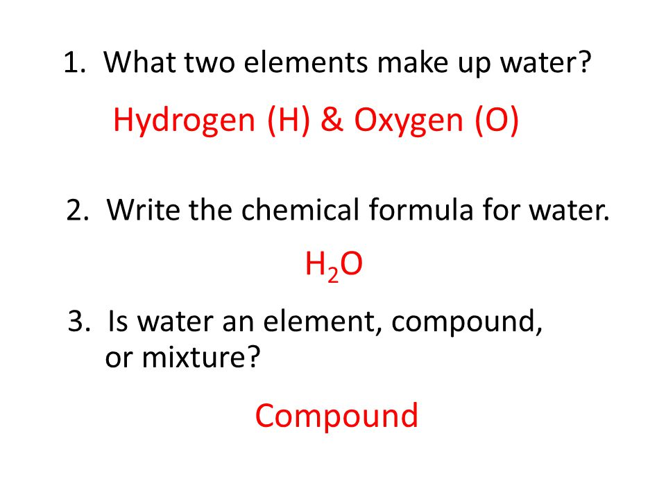 1. What two elements make up water? Hydrogen (H) & Oxygen (O) H2OH2O 2. Write the chemical formula for water. 3. Is water an element, compound, or mix