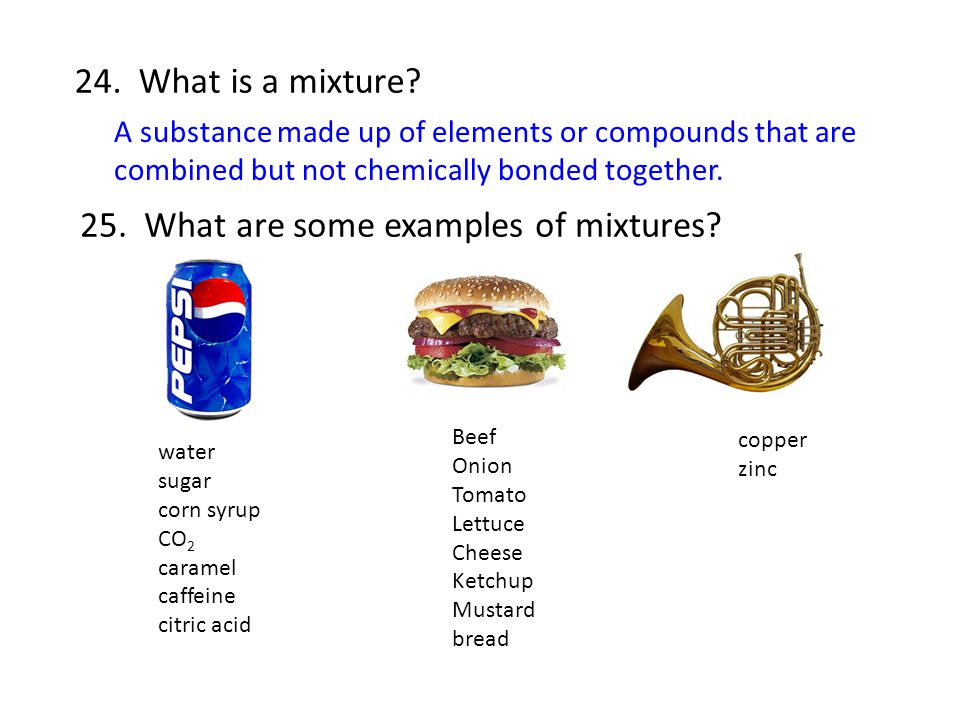 24. What is a mixture? A substance made up of elements or compounds that are combined but not chemically bonded together. 25. What are some examples o