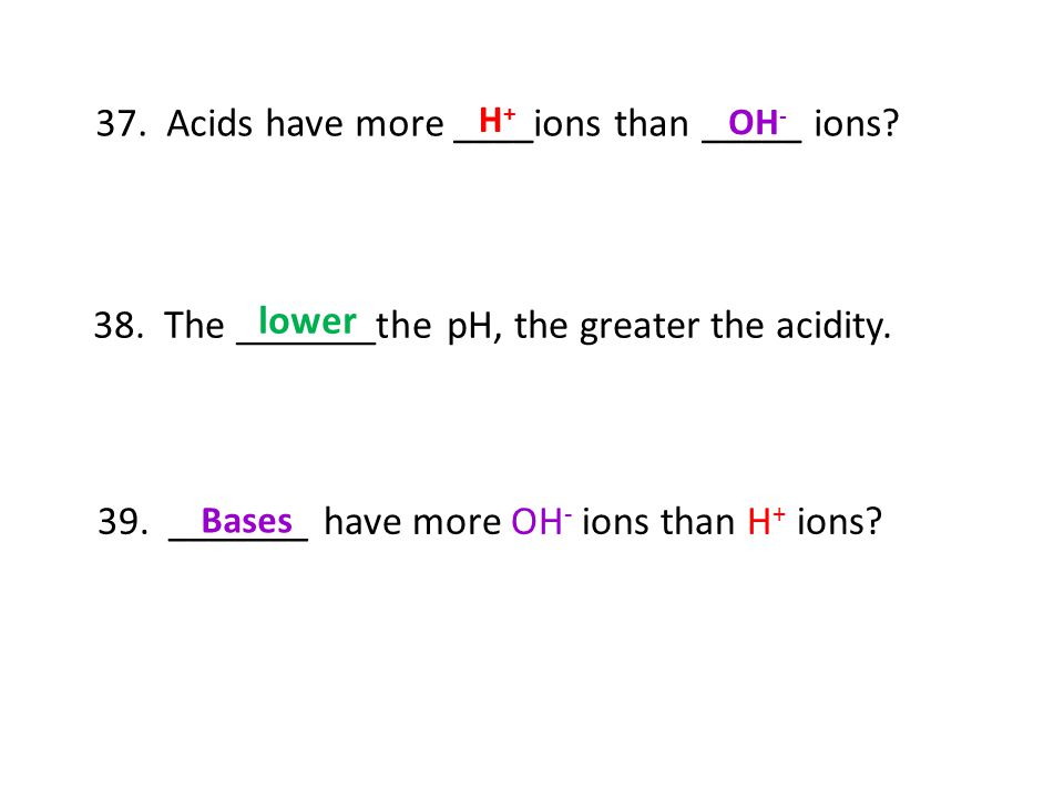 37. Acids have more ____ions than _____ ions? 38. The _______the pH, the greater the acidity. lower H+H+ OH - 39. _______ have more OH - ions than H +