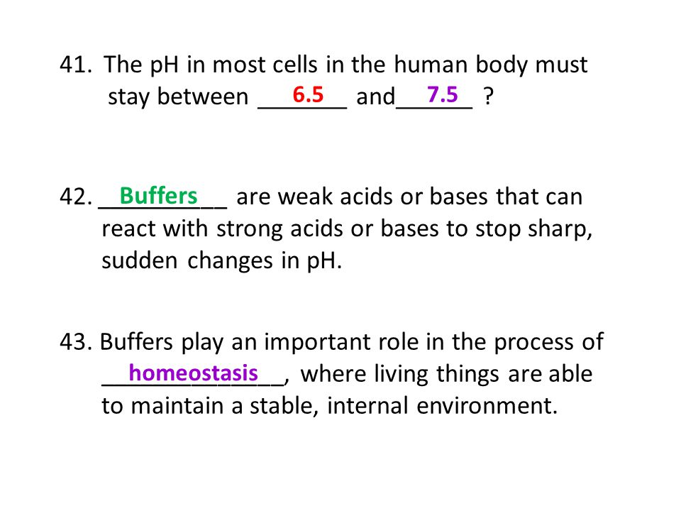 41. The pH in most cells in the human body must stay between _______ and______ ? 42.__________ are weak acids or bases that can react with strong acid