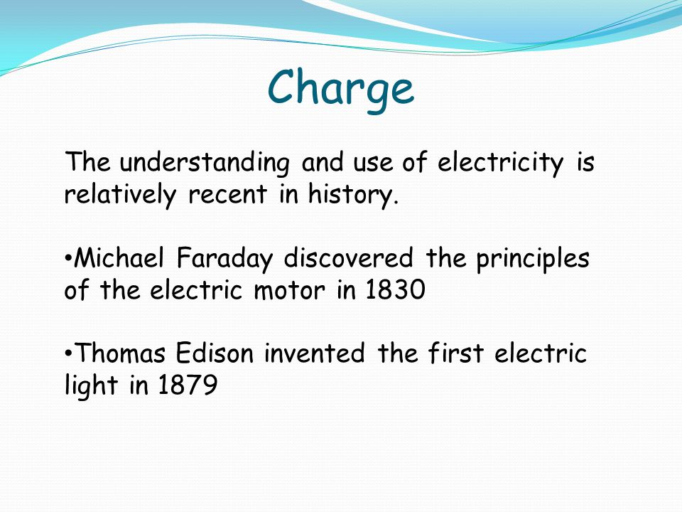 Charge The understanding and use of electricity is relatively recent in history.
