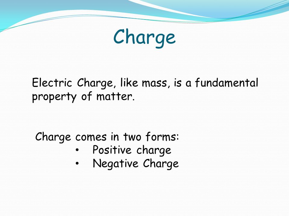 Charge Electric Charge, like mass, is a fundamental property of matter.