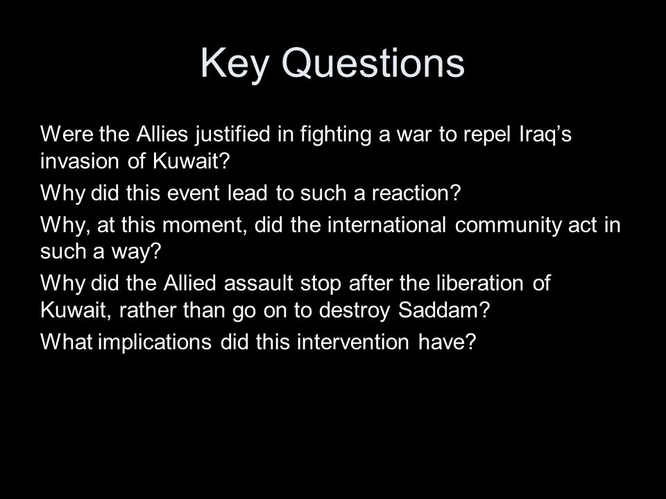Key Questions Were the Allies justified in fighting a war to repel Iraq's invasion of Kuwait.
