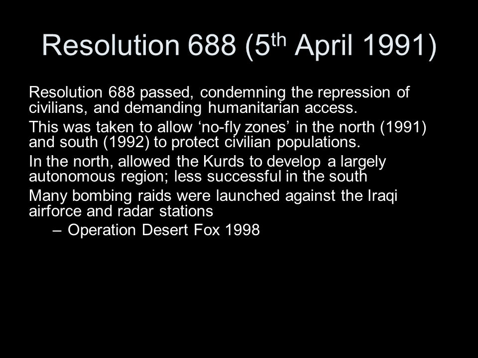 Resolution 688 (5 th April 1991) Resolution 688 passed, condemning the repression of civilians, and demanding humanitarian access.