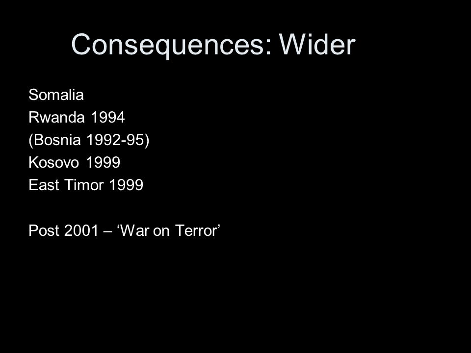 Consequences: Wider Somalia Rwanda 1994 (Bosnia 1992-95) Kosovo 1999 East Timor 1999 Post 2001 – 'War on Terror'