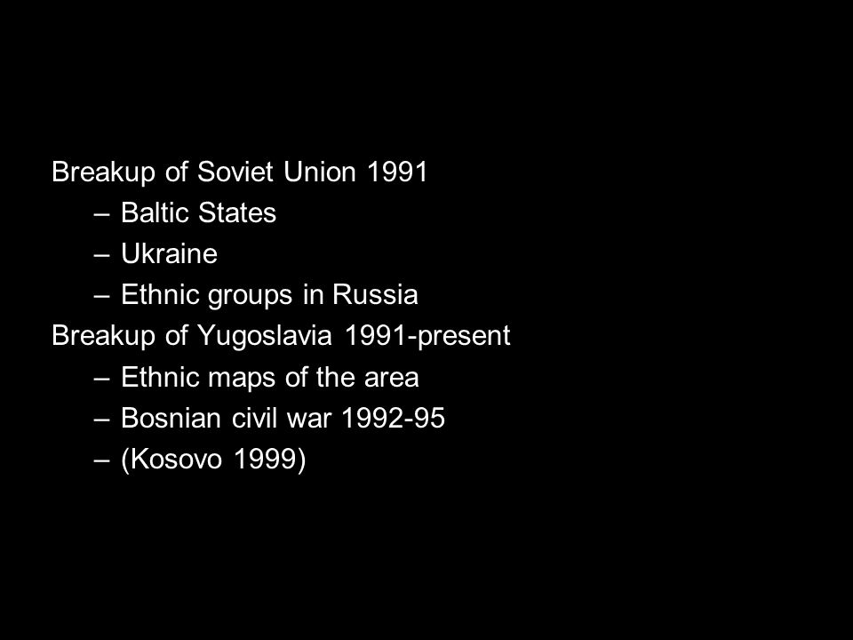 Breakup of Soviet Union 1991 –Baltic States –Ukraine –Ethnic groups in Russia Breakup of Yugoslavia 1991-present –Ethnic maps of the area –Bosnian civil war 1992-95 –(Kosovo 1999)