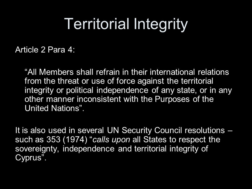 Territorial Integrity Article 2 Para 4: All Members shall refrain in their international relations from the threat or use of force against the territorial integrity or political independence of any state, or in any other manner inconsistent with the Purposes of the United Nations .
