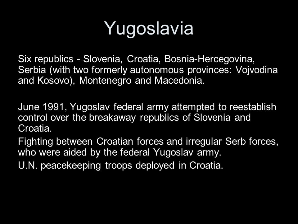 Yugoslavia Six republics - Slovenia, Croatia, Bosnia-Hercegovina, Serbia (with two formerly autonomous provinces: Vojvodina and Kosovo), Montenegro and Macedonia.