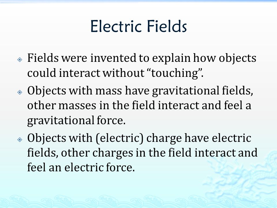 Electric Fields  Fields were invented to explain how objects could interact without touching .