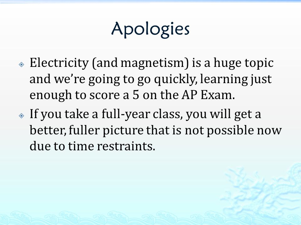 Apologies  Electricity (and magnetism) is a huge topic and we're going to go quickly, learning just enough to score a 5 on the AP Exam.