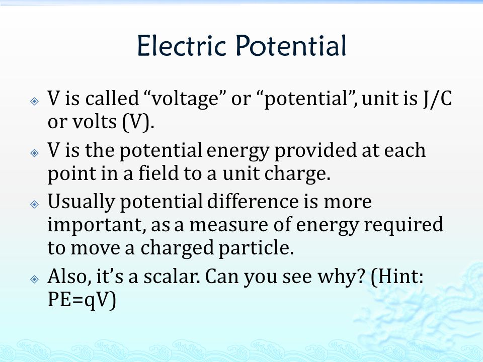 Electric Potential  V is called voltage or potential , unit is J/C or volts (V).
