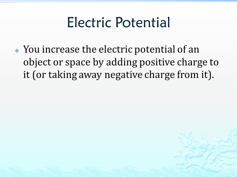 Electric Potential  You increase the electric potential of an object or space by adding positive charge to it (or taking away negative charge from it).