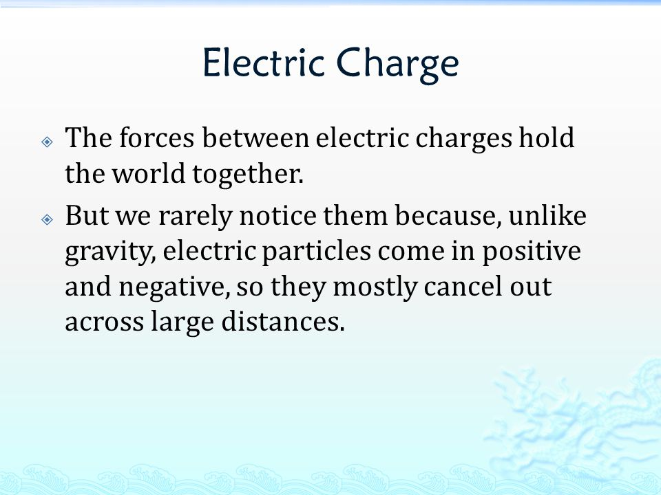 Electric Charge  The forces between electric charges hold the world together.