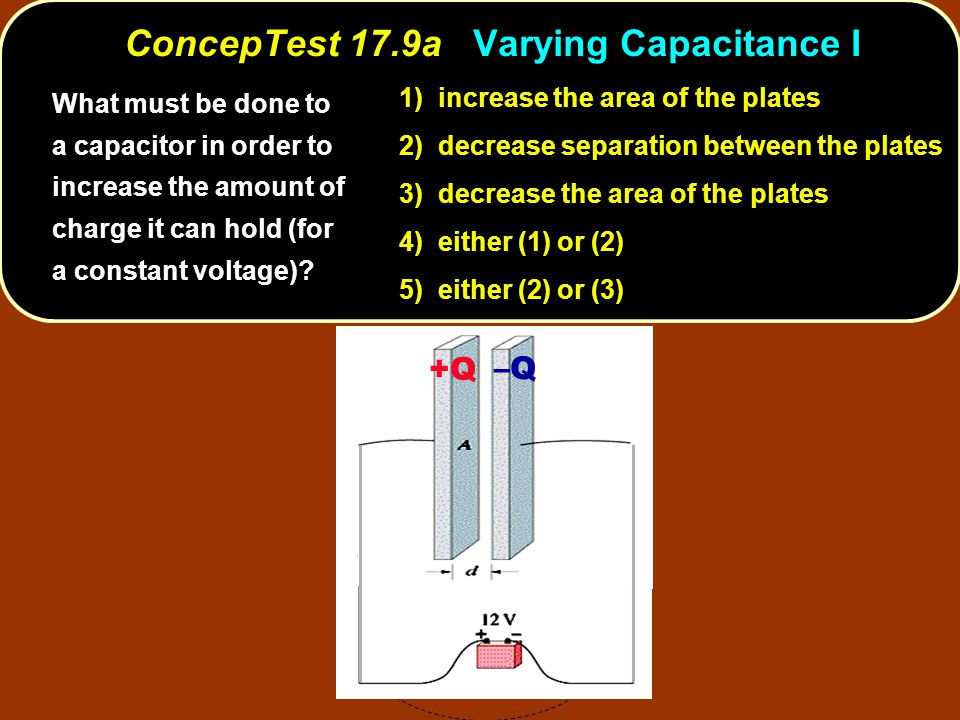 increase the area of the plates 1) increase the area of the plates decrease separation between the plates 2) decrease separation between the plates 3) decrease the area of the plates 4) either (1) or (2) 5) either (2) or (3) What must be done to a capacitor in order to increase the amount of charge it can hold (for a constant voltage).