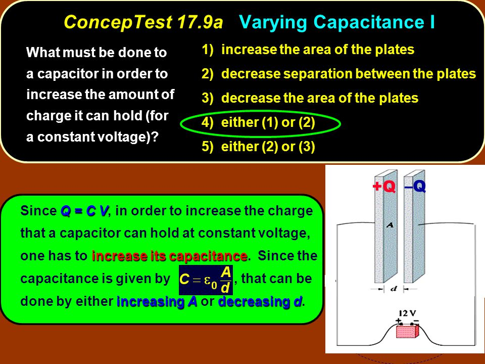 Q = C V increase its capacitance increasing Adecreasing d Since Q = C V, in order to increase the charge that a capacitor can hold at constant voltage, one has to increase its capacitance.