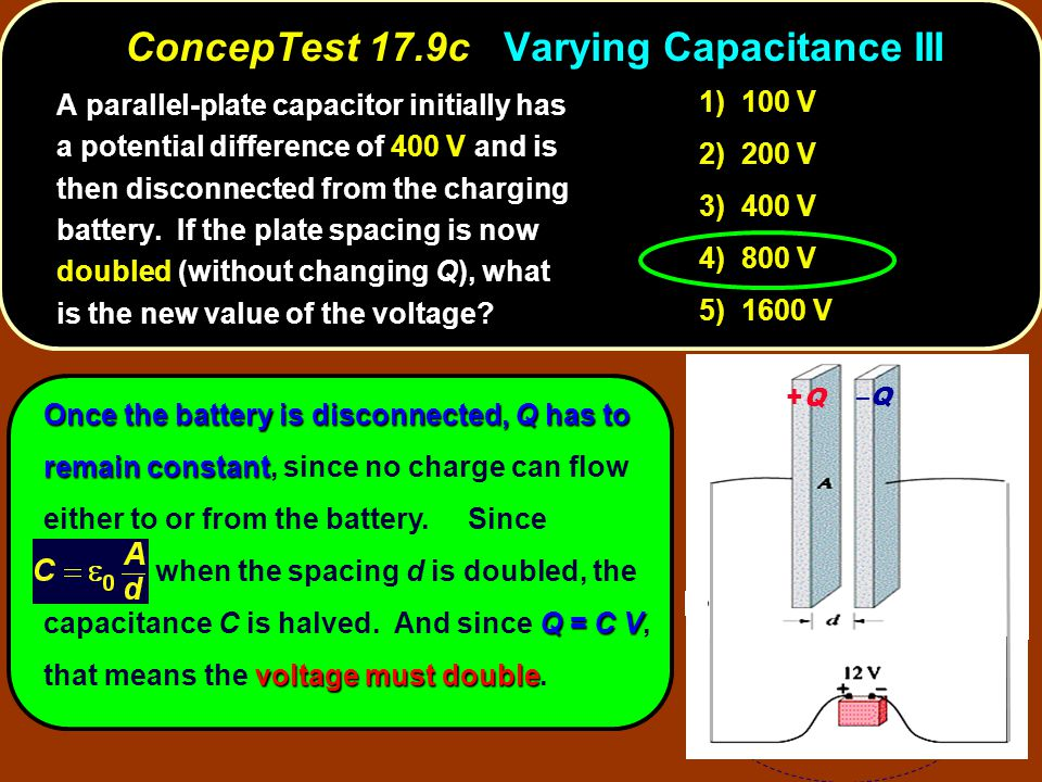 Once the battery is disconnected, Q has to remain constant Q = C V voltage must double Once the battery is disconnected, Q has to remain constant, since no charge can flow either to or from the battery.