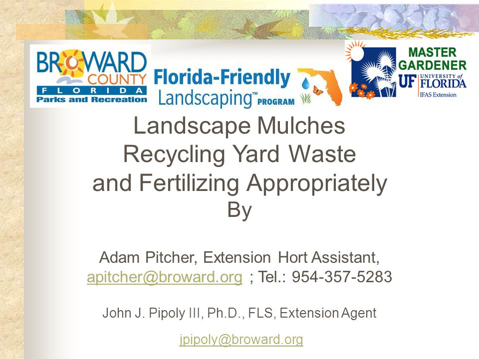 Landscape Mulches Recycling Yard Waste and Fertilizing Appropriately By Adam Pitcher, Extension Hort Assistant, apitcher@broward.org ; Tel.: 954-357-5283 apitcher@broward.org John J.