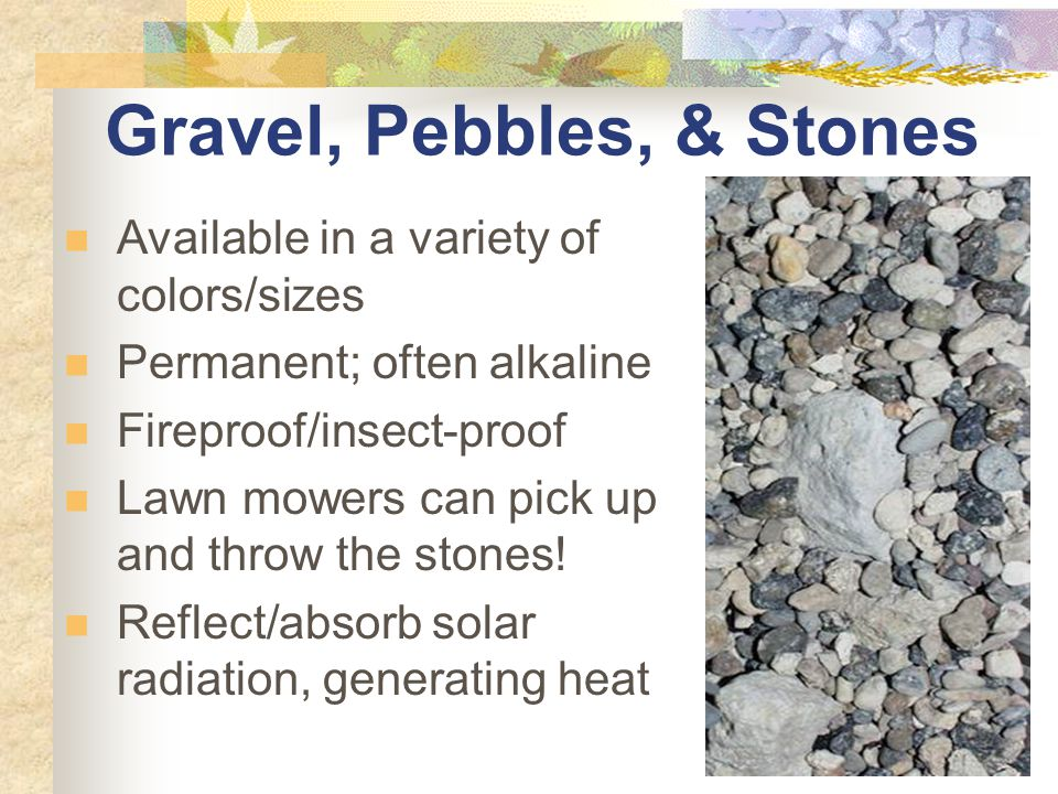 Gravel, Pebbles, & Stones Available in a variety of colors/sizes Permanent; often alkaline Fireproof/insect-proof Lawn mowers can pick up and throw the stones.