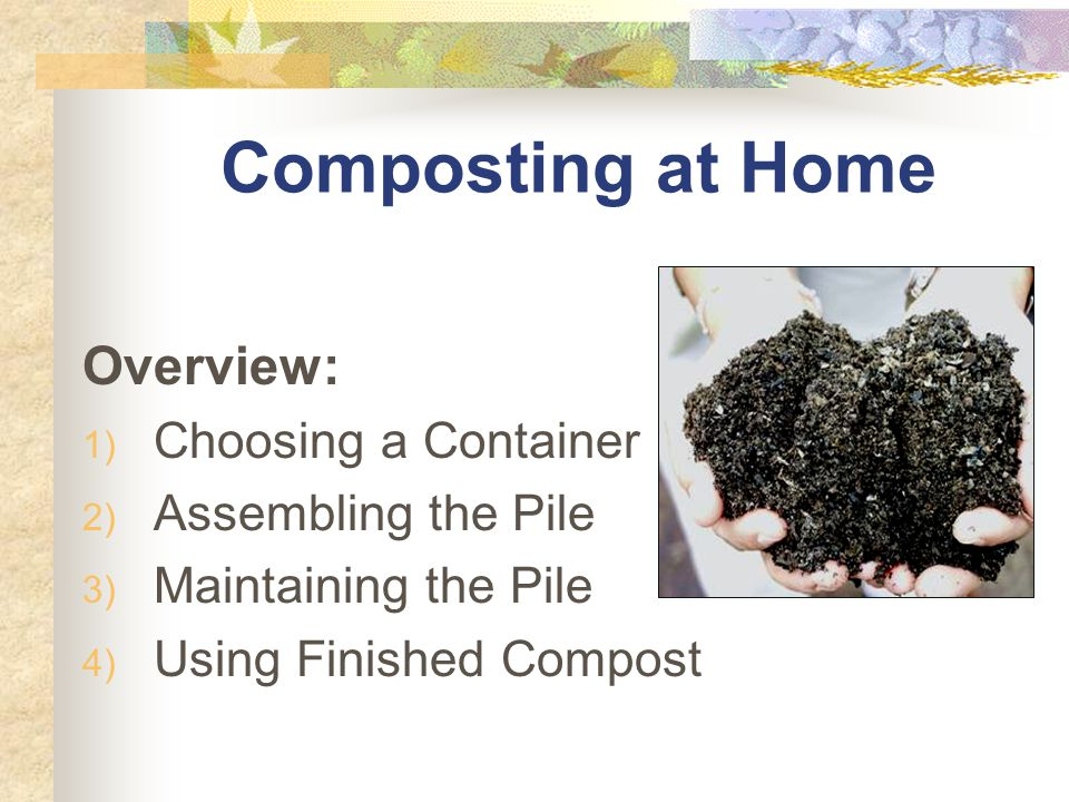 Composting at Home Overview: 1) Choosing a Container 2) Assembling the Pile 3) Maintaining the Pile 4) Using Finished Compost