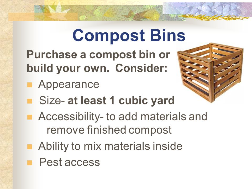 Compost Bins Purchase a compost bin or build your own.
