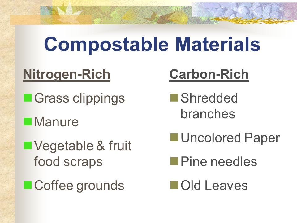 Compostable Materials Nitrogen-Rich Grass clippings Manure Vegetable & fruit food scraps Coffee grounds Carbon-Rich Shredded branches Uncolored Paper Pine needles Old Leaves