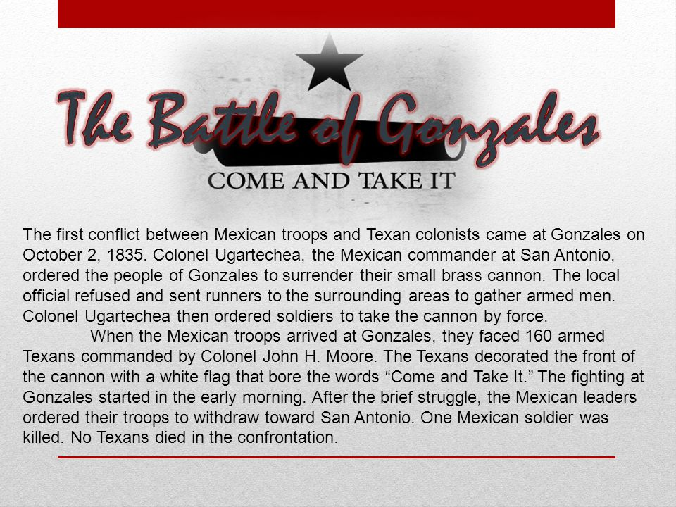 The first conflict between Mexican troops and Texan colonists came at Gonzales on October 2, 1835. Colonel Ugartechea, the Mexican commander at San An