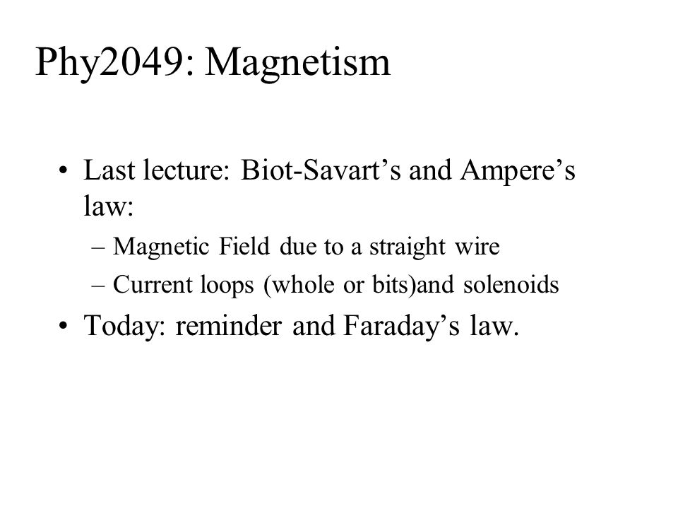 Phy2049: Magnetism Last lecture: Biot-Savart's and Ampere's law: –Magnetic Field due to a straight wire –Current loops (whole or bits)and solenoids Today: reminder and Faraday's law.