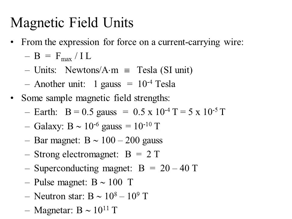 Magnetic Field Units From the expression for force on a current-carrying wire: –B = F max / I L –Units: Newtons/A  m  Tesla (SI unit) –Another unit: 1 gauss = 10 -4 Tesla Some sample magnetic field strengths: –Earth: B = 0.5 gauss = 0.5 x 10 -4 T = 5 x 10 -5 T –Galaxy: B  10 -6 gauss = 10 -10 T –Bar magnet: B  100 – 200 gauss –Strong electromagnet: B = 2 T –Superconducting magnet: B = 20 – 40 T –Pulse magnet: B  100 T –Neutron star: B  10 8 – 10 9 T –Magnetar: B  10 11 T