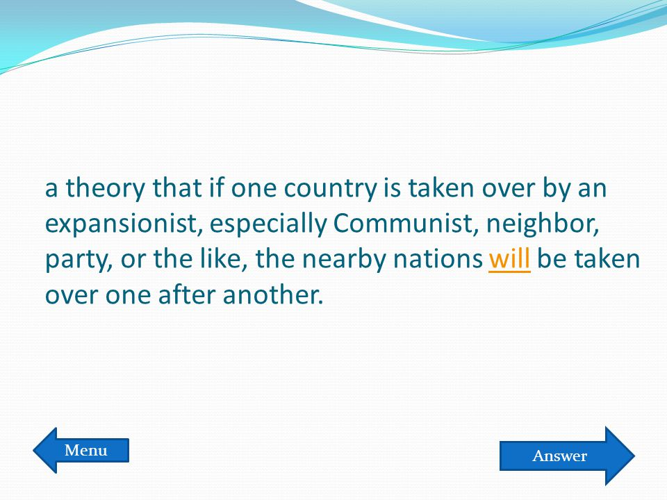 a theory that if one country is taken over by an expansionist, especially Communist, neighbor, party, or the like, the nearby nations will be taken ov