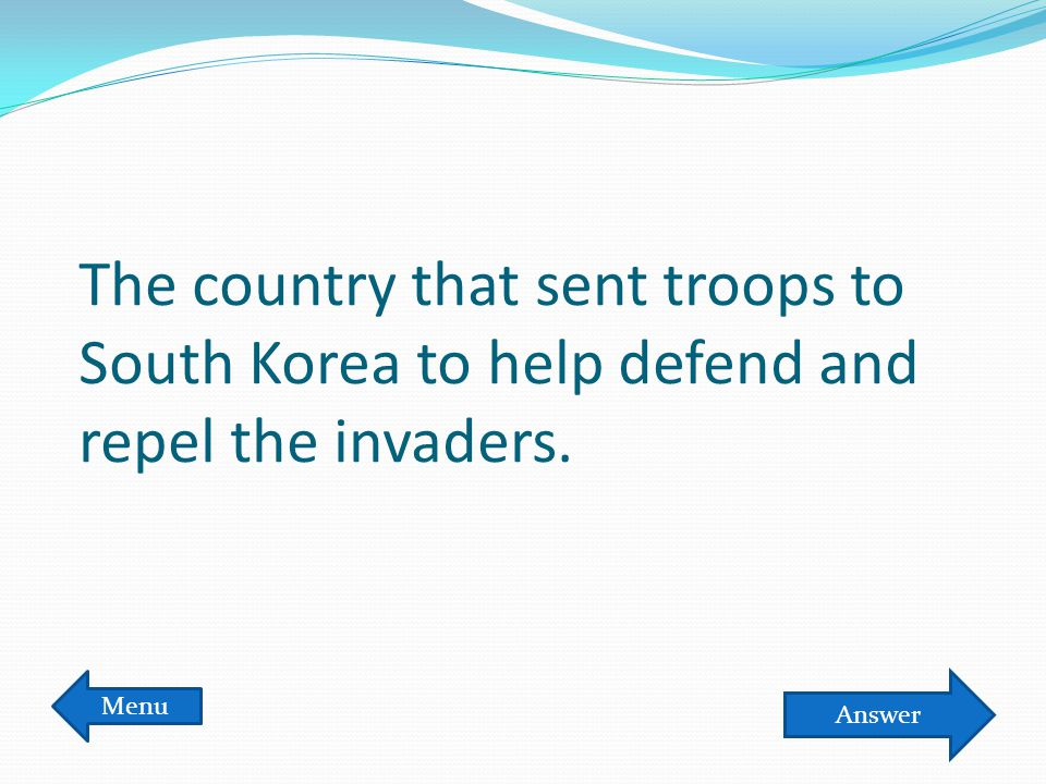 The country that sent troops to South Korea to help defend and repel the invaders. Menu Answer